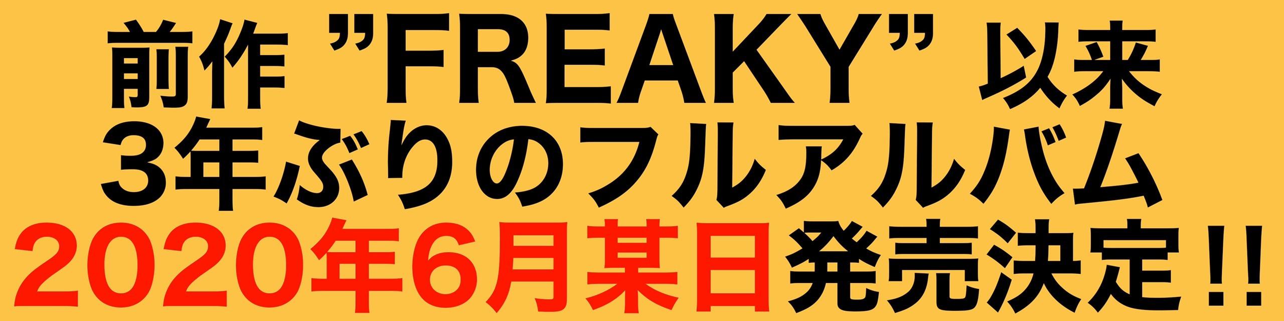 """前作""""FREAKY""""以来、じつに3年ぶりとなるフルアルバムを2020年6月某日に発売決定!!"""